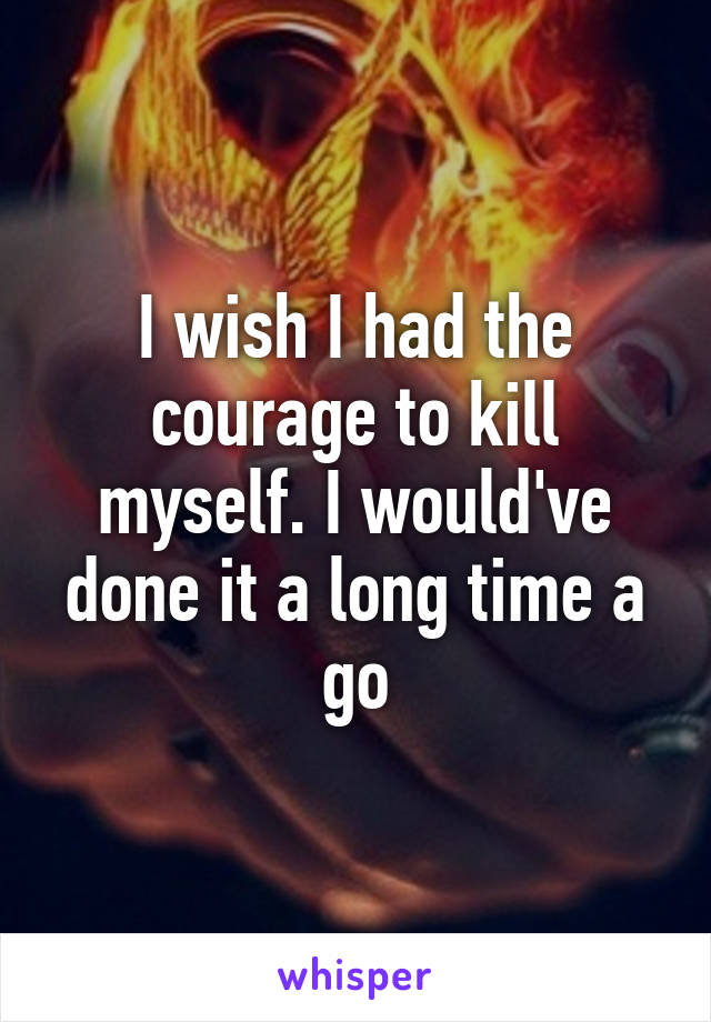 I wish I had the courage to kill myself. I would've done it a long time a go