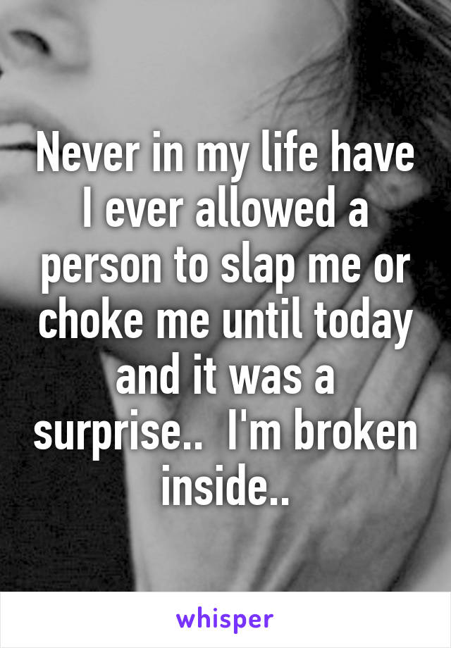Never in my life have I ever allowed a person to slap me or choke me until today and it was a surprise..  I'm broken inside..
