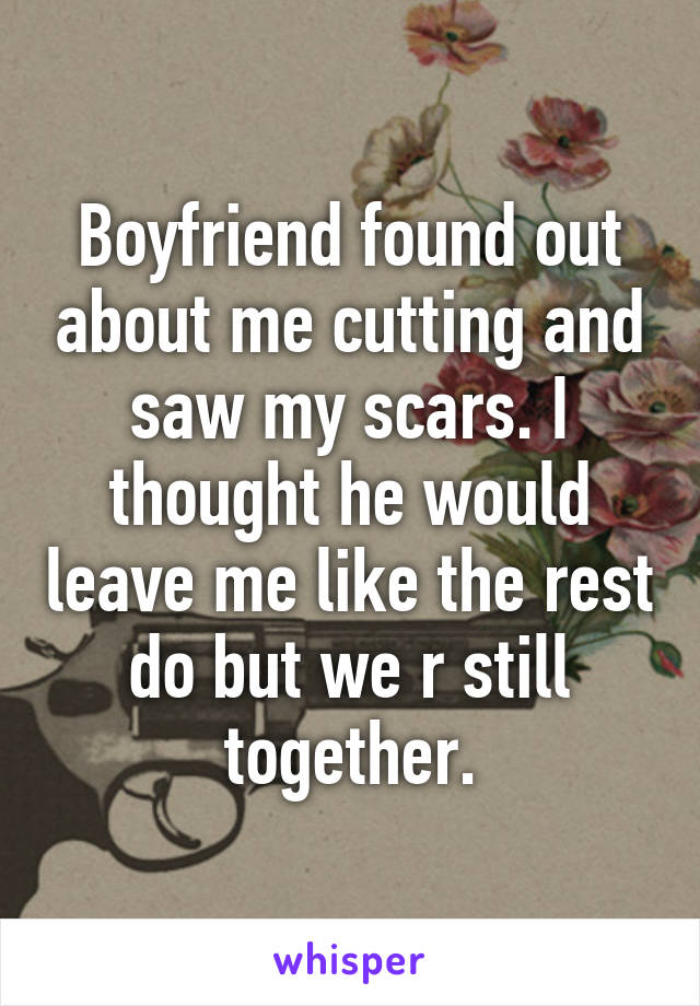 Boyfriend found out about me cutting and saw my scars. I thought he would leave me like the rest do but we r still together.