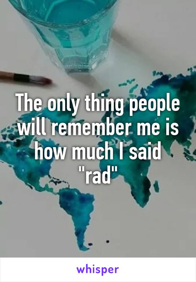 """The only thing people will remember me is how much I said """"rad"""""""