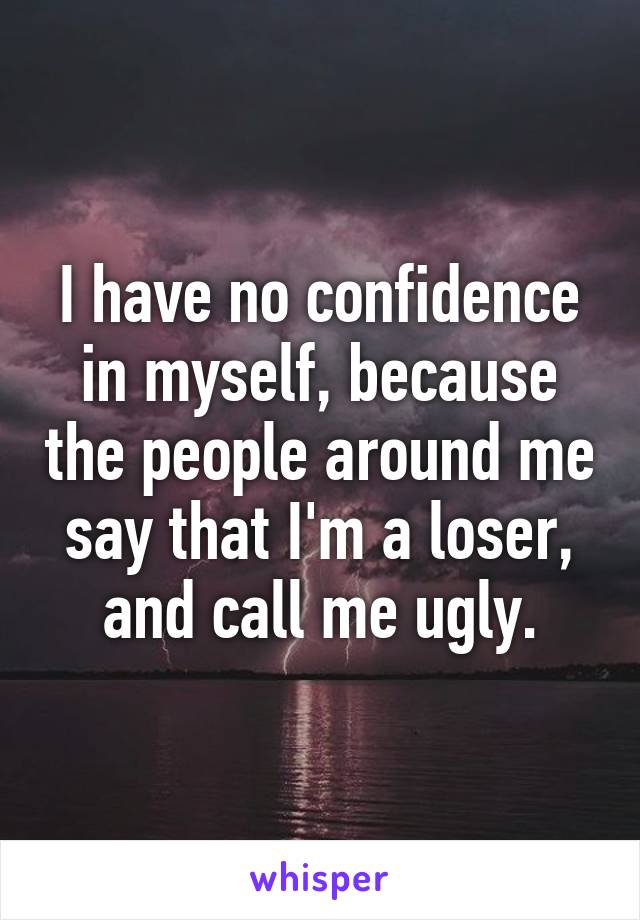 I have no confidence in myself, because the people around me say that I'm a loser, and call me ugly.