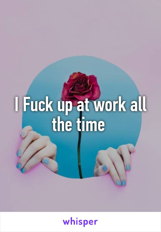 I Fuck up at work all the time