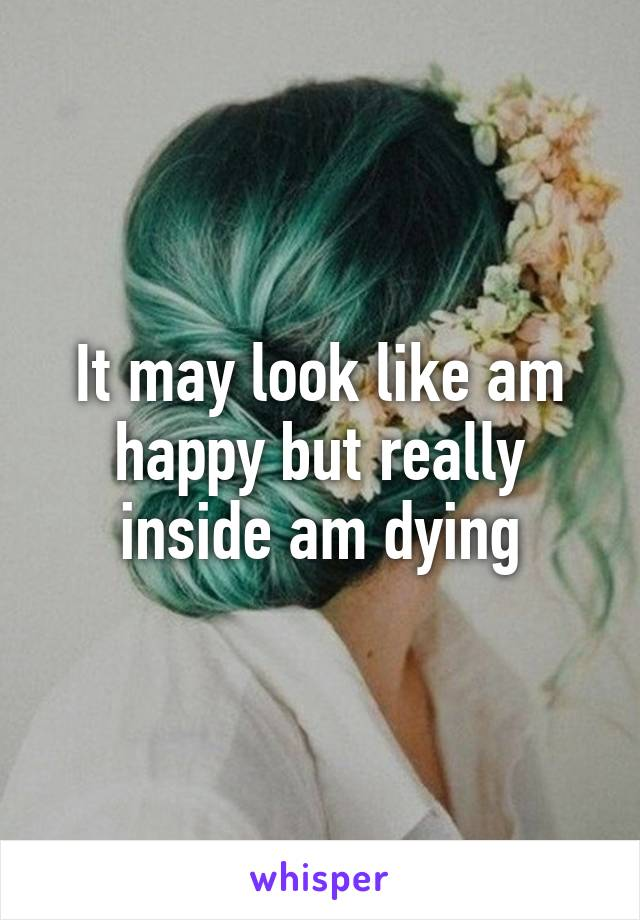 It may look like am happy but really inside am dying