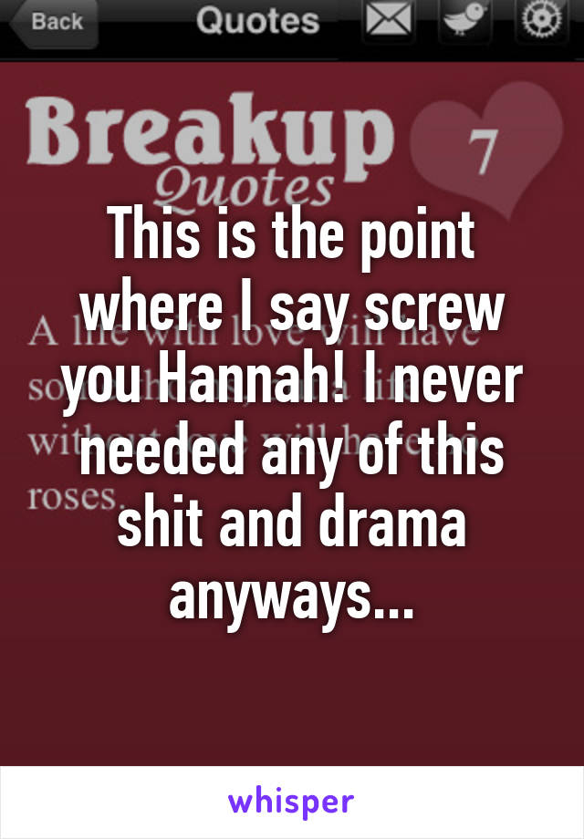 This is the point where I say screw you Hannah! I never needed any of this shit and drama anyways...