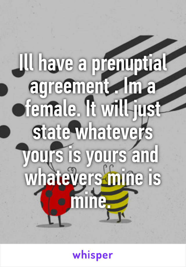 Ill have a prenuptial agreement . Im a female. It will just state whatevers yours is yours and  whatevers mine is mine.