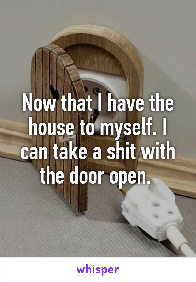 Now that I have the house to myself. I can take a shit with the door open.