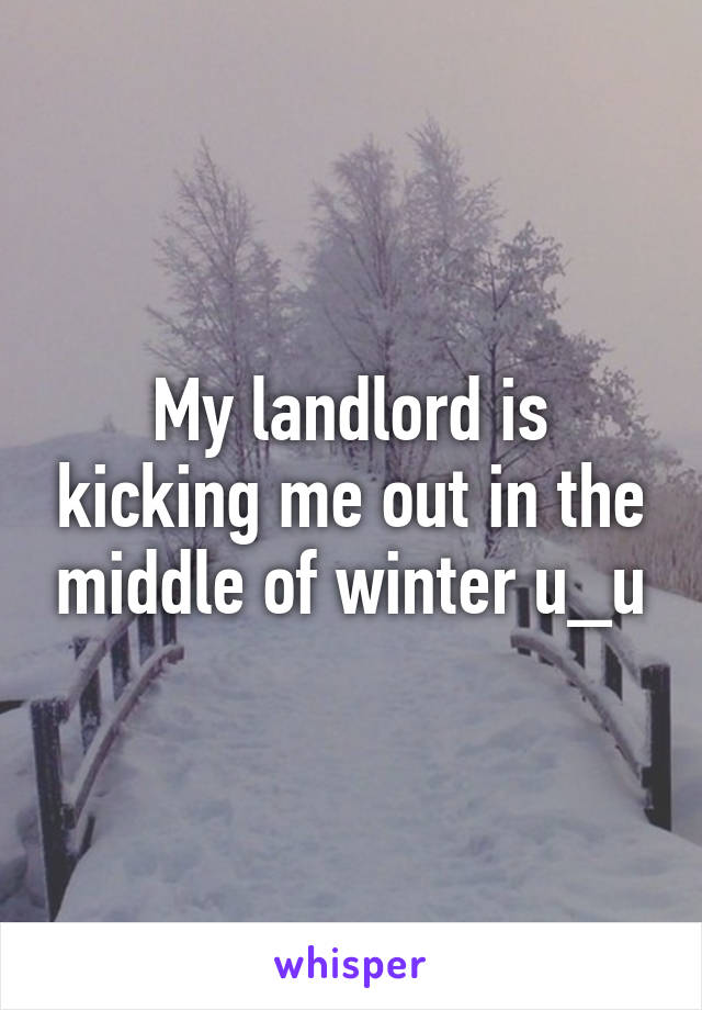 My landlord is kicking me out in the middle of winter u_u