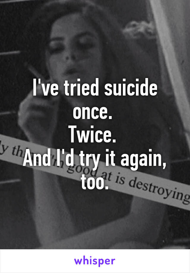 I've tried suicide once.  Twice.  And I'd try it again, too.