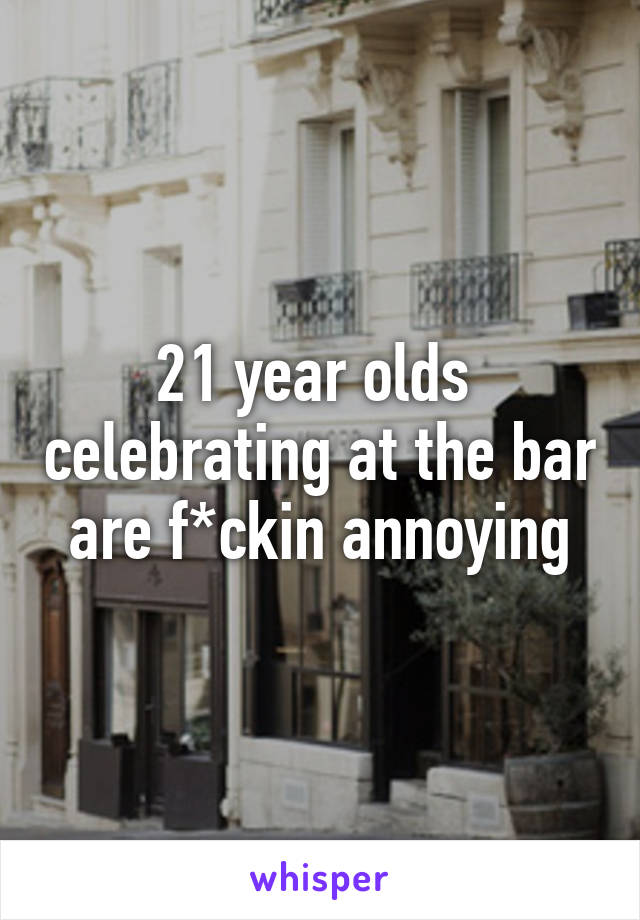 21 year olds  celebrating at the bar are f*ckin annoying