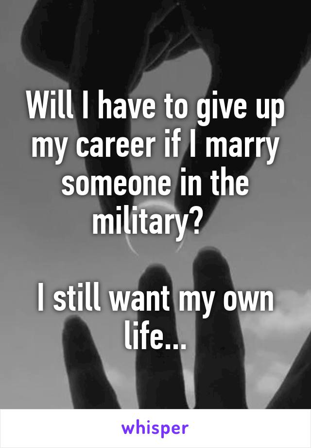 Will I have to give up my career if I marry someone in the military?    I still want my own life...