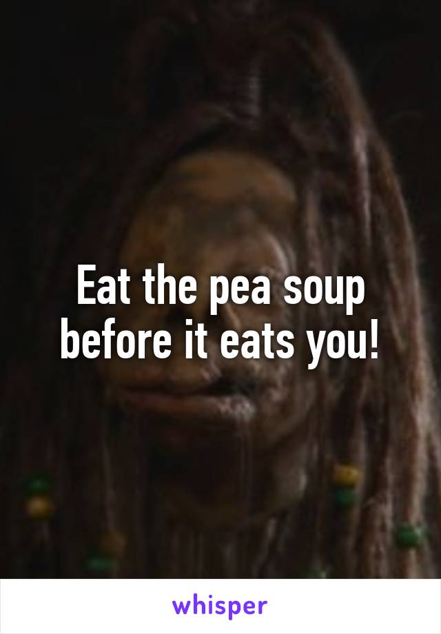 Eat the pea soup before it eats you!