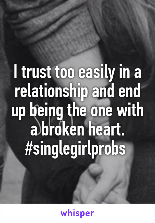 I trust too easily in a relationship and end up being the one with a broken heart. #singlegirlprobs