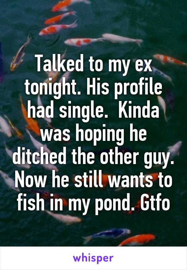 Talked to my ex tonight. His profile had single.  Kinda was hoping he ditched the other guy. Now he still wants to fish in my pond. Gtfo