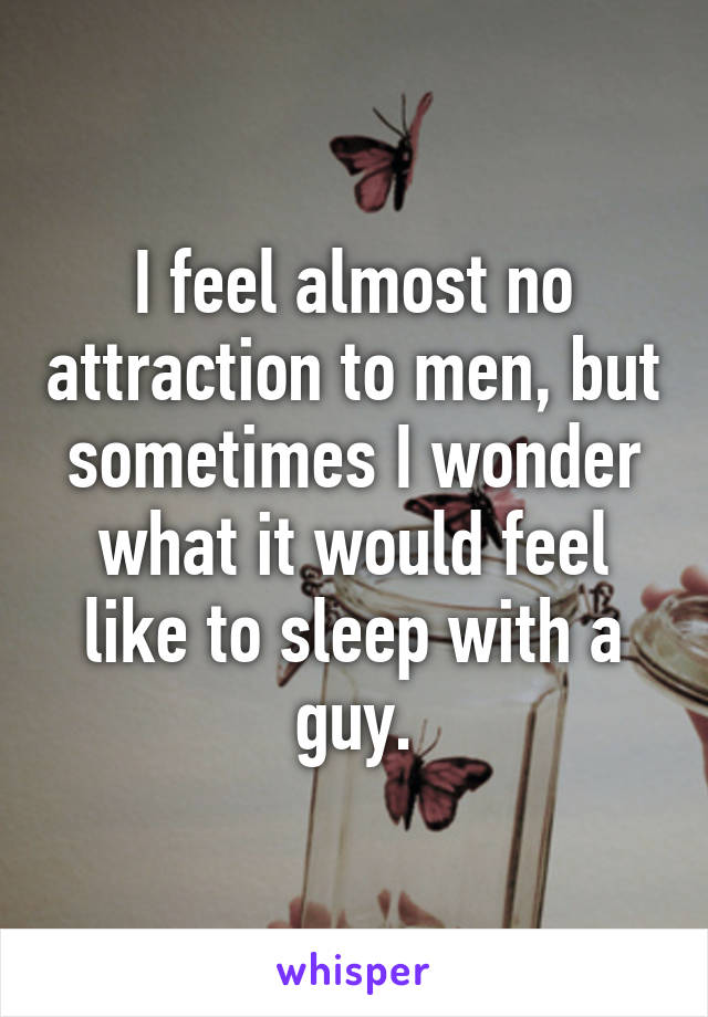 I feel almost no attraction to men, but sometimes I wonder what it would feel like to sleep with a guy.