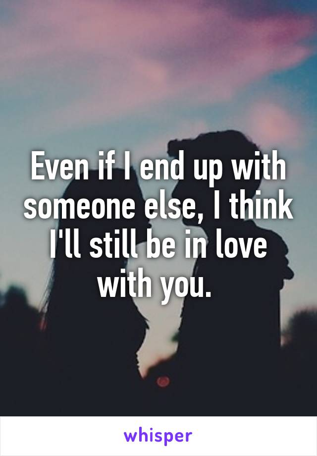 Even if I end up with someone else, I think I'll still be in love with you.