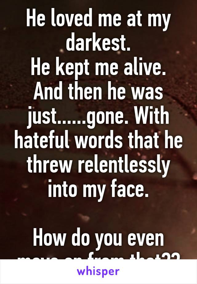 He loved me at my darkest. He kept me alive. And then he was just......gone. With hateful words that he threw relentlessly into my face.  How do you even move on from that??