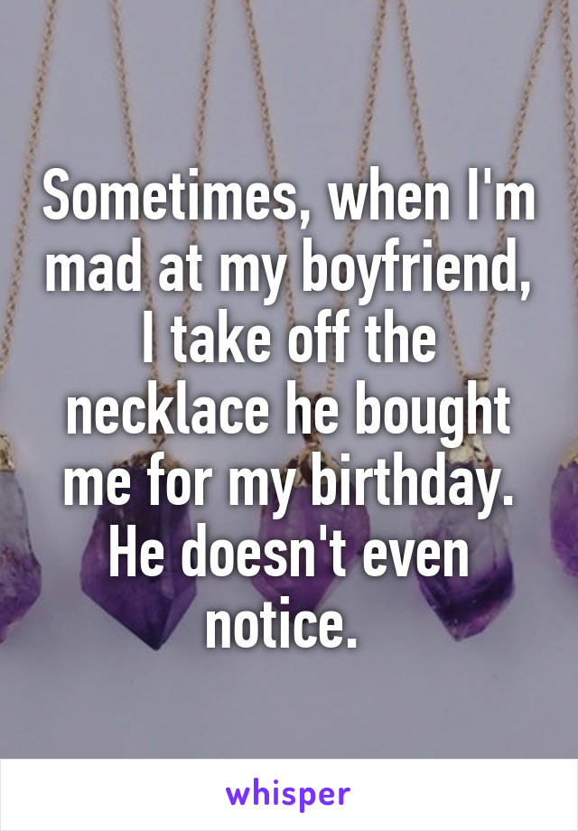 Sometimes, when I'm mad at my boyfriend, I take off the necklace he bought me for my birthday. He doesn't even notice.