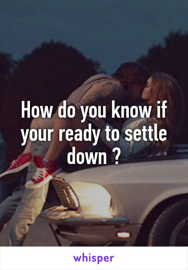 How do you know if your ready to settle down ?