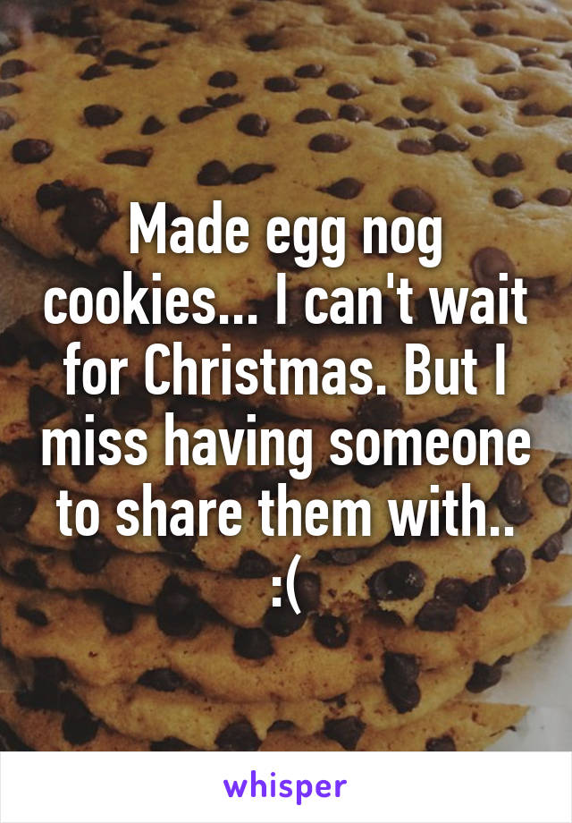 Made egg nog cookies... I can't wait for Christmas. But I miss having someone to share them with.. :(