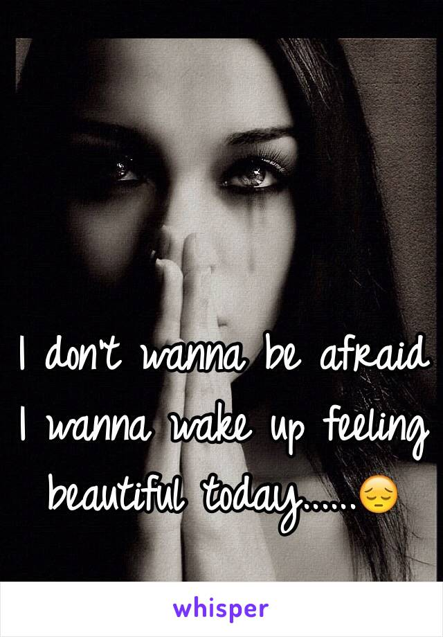 I don't wanna be afraid I wanna wake up feeling beautiful today......😔
