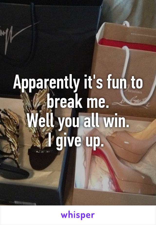 Apparently it's fun to break me. Well you all win. I give up.