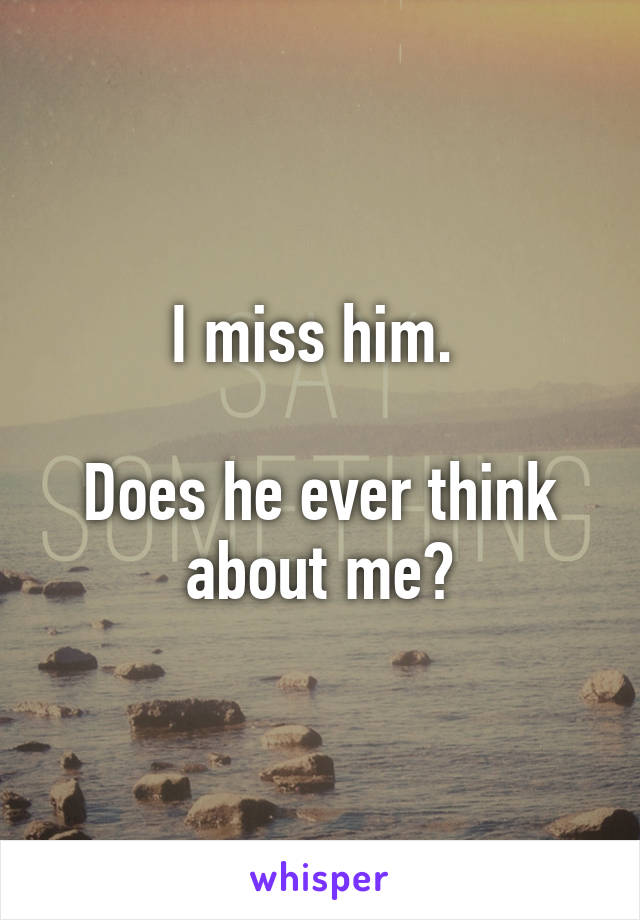 I miss him.   Does he ever think about me?