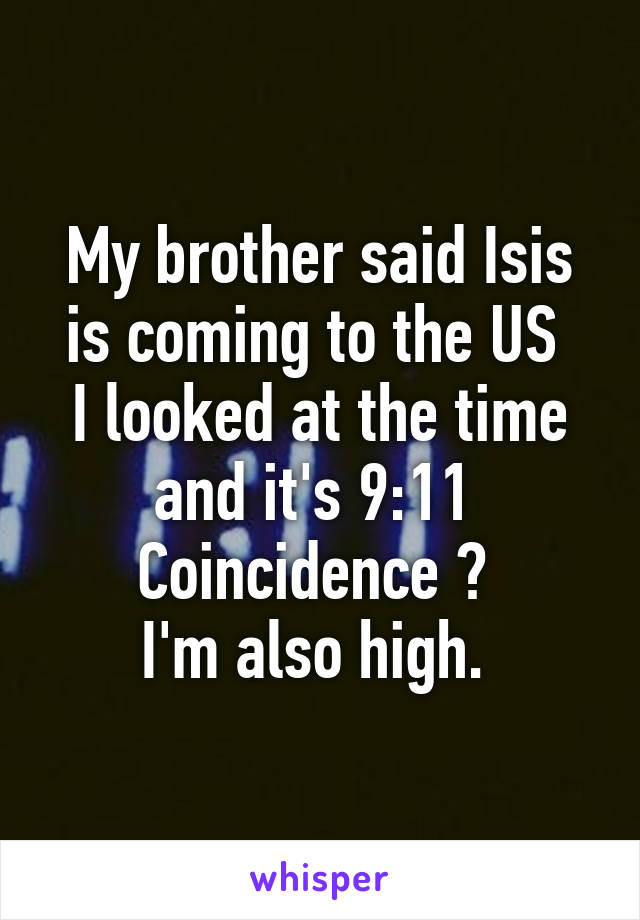 My brother said Isis is coming to the US  I looked at the time and it's 9:11  Coincidence ?  I'm also high.