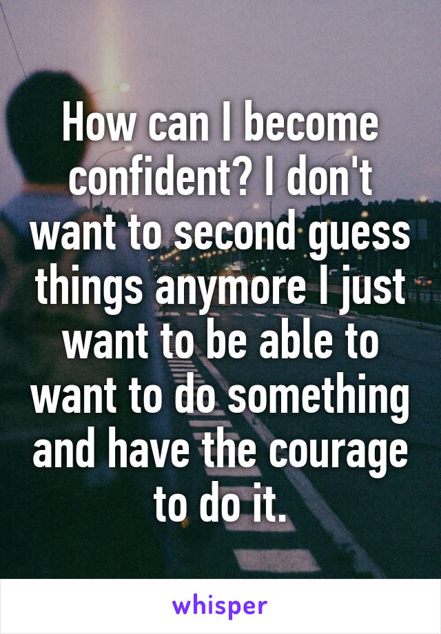 How can I become confident? I don't want to second guess things anymore I just want to be able to want to do something and have the courage to do it.