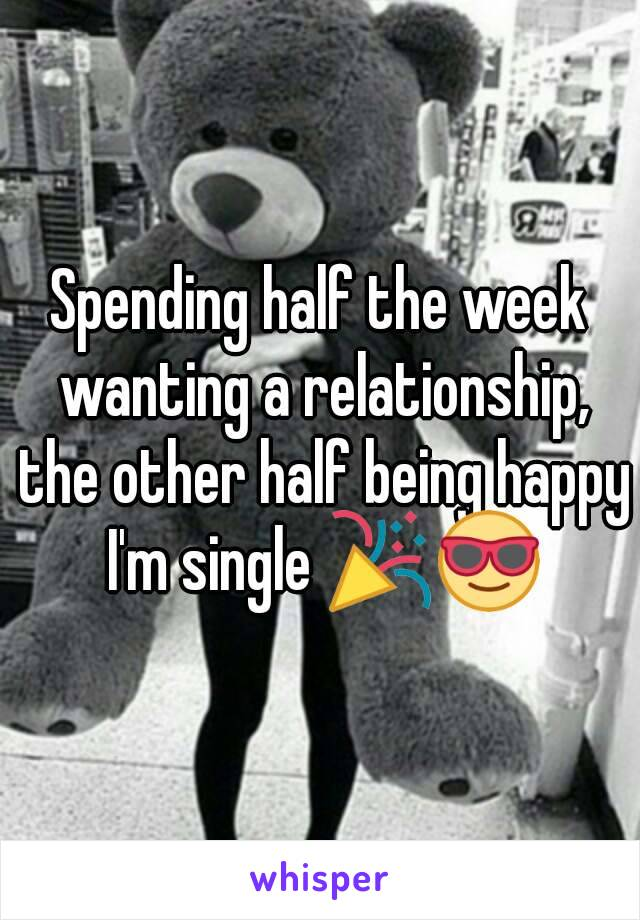 Spending half the week wanting a relationship, the other half being happy I'm single 🎉😎