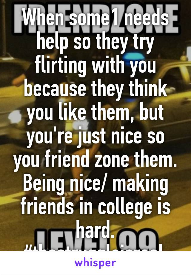 When some1 needs help so they try flirting with you because they think you like them, but you're just nice so you friend zone them. Being nice/ making friends in college is hard. #thestruggleisreal