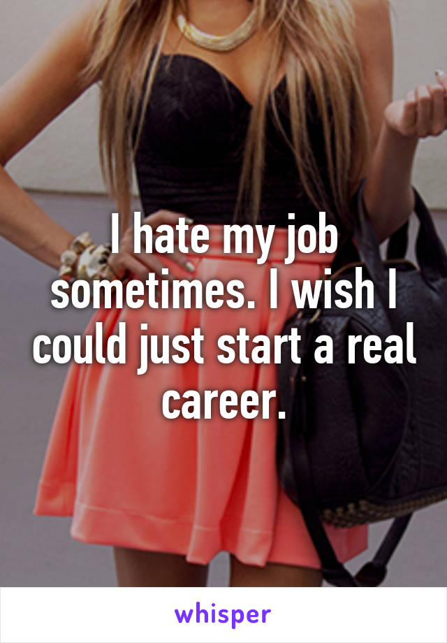 I hate my job sometimes. I wish I could just start a real career.