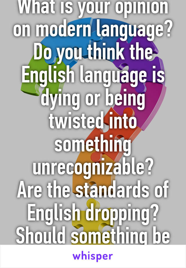 What is your opinion on modern language? Do you think the English language is dying or being twisted into something unrecognizable? Are the standards of English dropping? Should something be done about it?