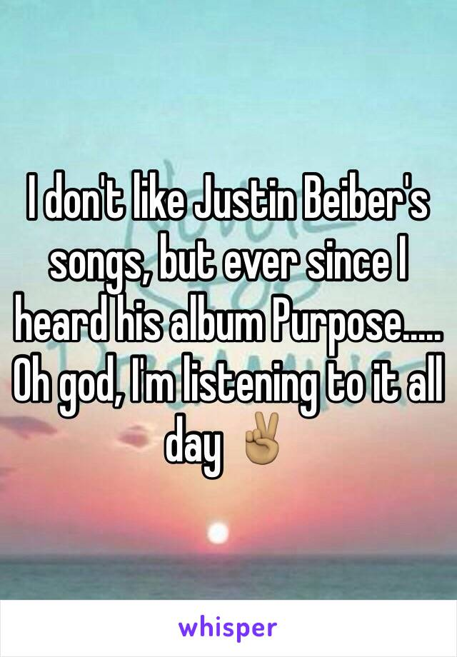 I don't like Justin Beiber's songs, but ever since I heard his album Purpose..... Oh god, I'm listening to it all day ✌🏽️