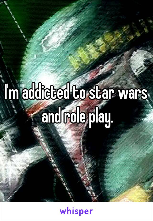 I'm addicted to star wars and role play.
