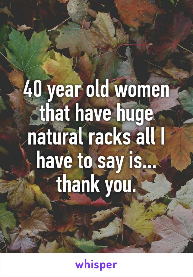 40 year old women that have huge natural racks all I have to say is... thank you.