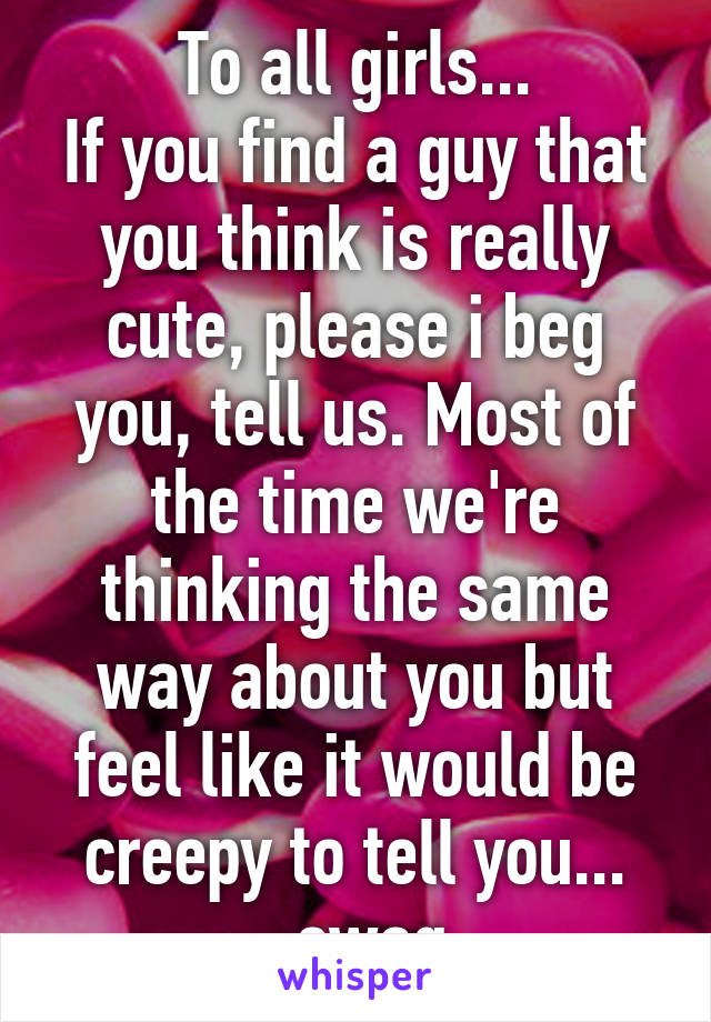 To all girls... If you find a guy that you think is really cute, please i beg you, tell us. Most of the time we're thinking the same way about you but feel like it would be creepy to tell you... -swag