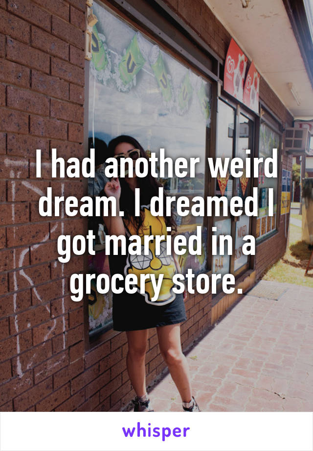 I had another weird dream. I dreamed I got married in a grocery store.