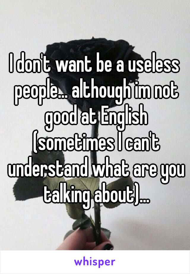 I don't want be a useless people... although im not good at English (sometimes I can't understand what are you talking about)...