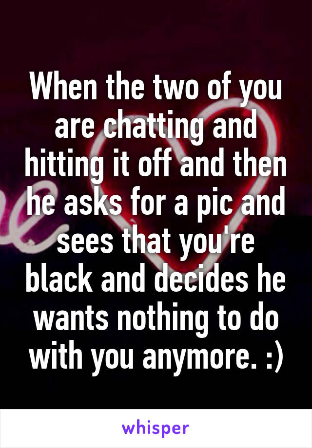 When the two of you are chatting and hitting it off and then he asks for a pic and sees that you're black and decides he wants nothing to do with you anymore. :)