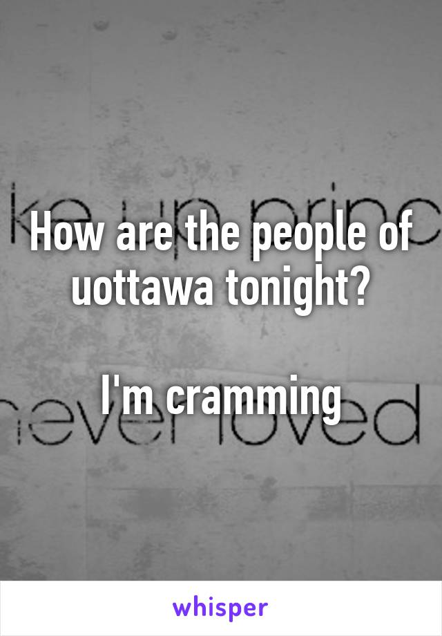 How are the people of uottawa tonight?  I'm cramming