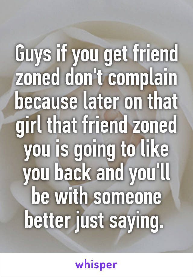 Guys if you get friend zoned don't complain because later on that girl that friend zoned you is going to like you back and you'll be with someone better just saying.