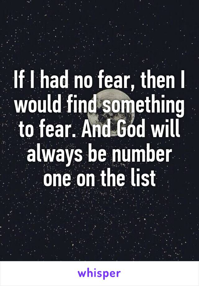 If I had no fear, then I would find something to fear. And God will always be number one on the list