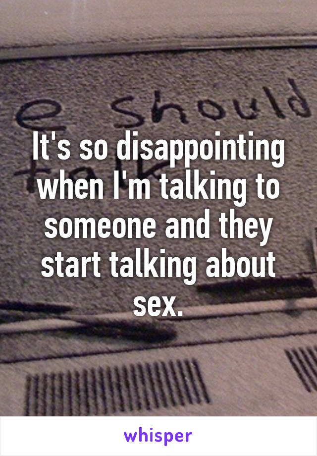 It's so disappointing when I'm talking to someone and they start talking about sex.