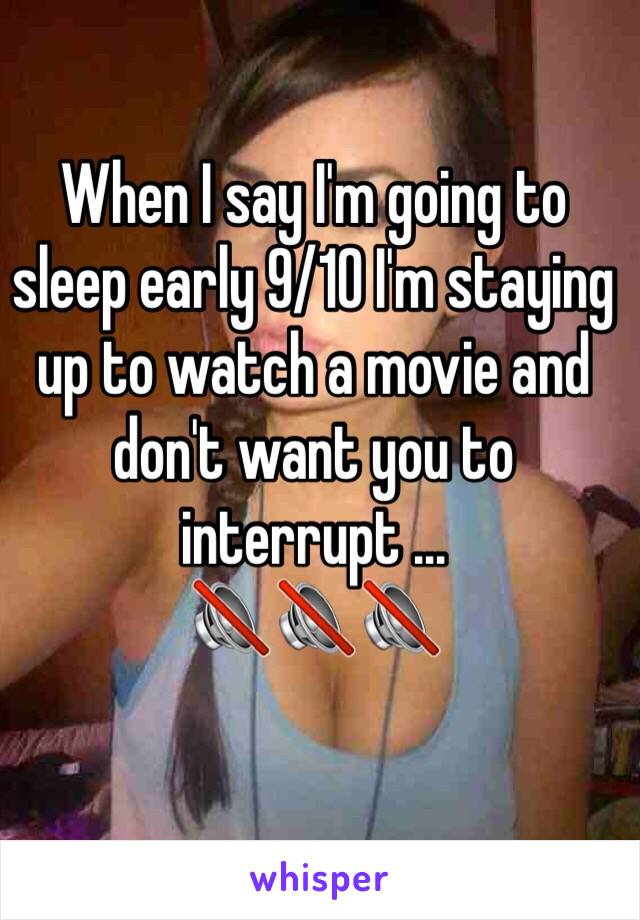 When I say I'm going to sleep early 9/10 I'm staying up to watch a movie and don't want you to interrupt ... 🔇🔇🔇