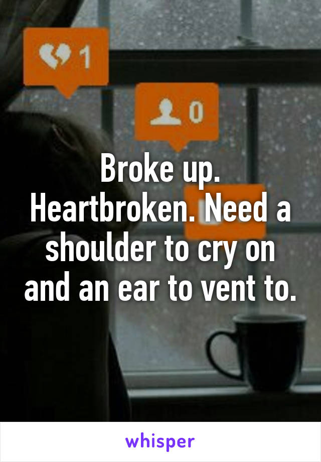 Broke up. Heartbroken. Need a shoulder to cry on and an ear to vent to.