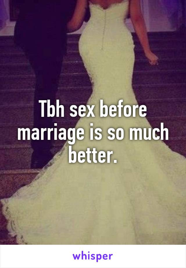 Tbh sex before marriage is so much better.