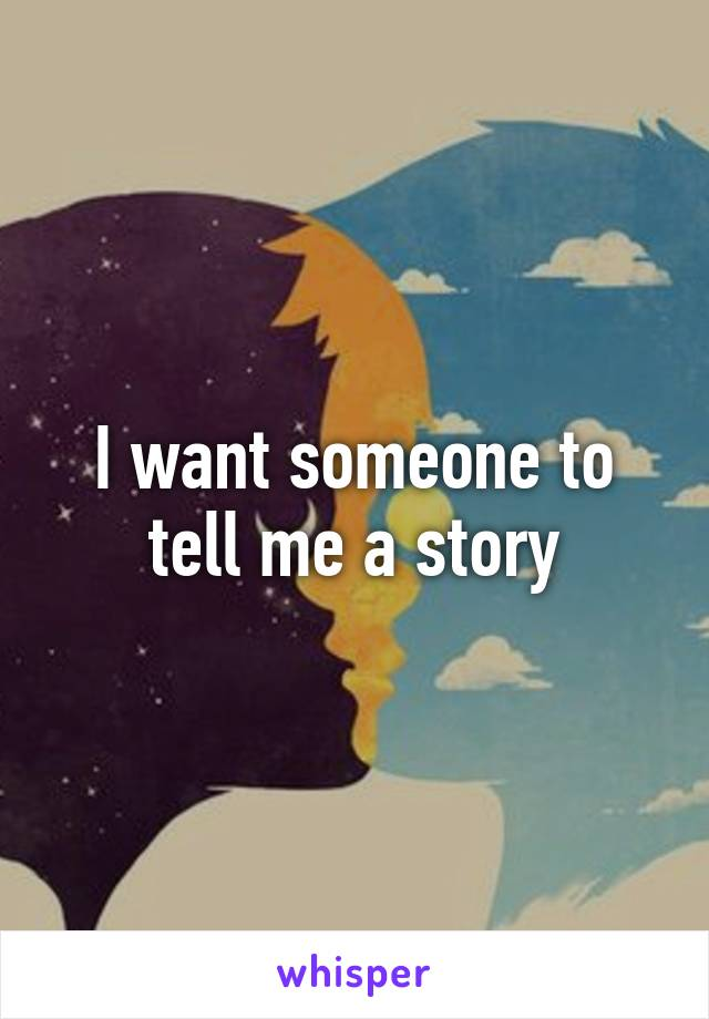 I want someone to tell me a story