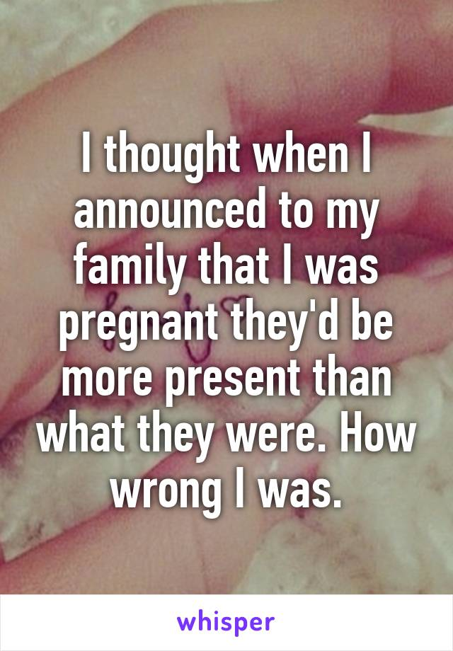 I thought when I announced to my family that I was pregnant they'd be more present than what they were. How wrong I was.