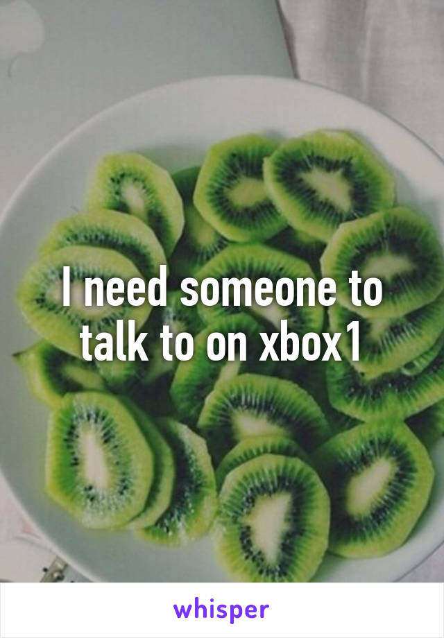 I need someone to talk to on xbox1