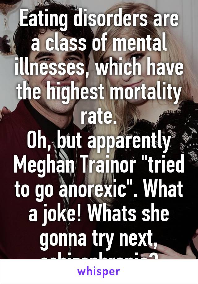 """Eating disorders are a class of mental illnesses, which have the highest mortality rate. Oh, but apparently Meghan Trainor """"tried to go anorexic"""". What a joke! Whats she gonna try next, schizophrenia?"""